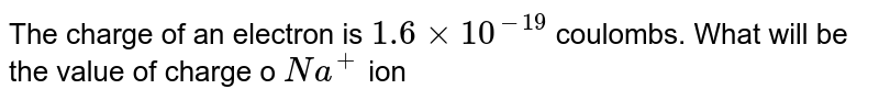 The charge of an electron is `1.6 xx 10^(-19)` coulombs. What will be the value of charge o `Na^(+)` ion