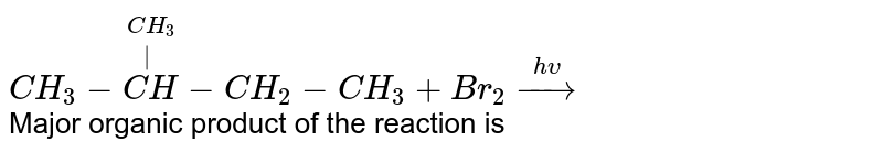 `CH_(3)-overset(CH_(3))overset(|)(CH)-CH_(2)-CH_(3)+Br_(2)overset(hupsilon)rarr` <br> Major organic product of the reaction is