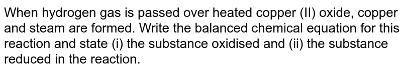 When hydrogen gas is passed over heated copper (II) oxide, copper and steam are formed. Write the balanced chemical equation for this reaction and state (i) the substance oxidised and (ii) the substance reduced in the reaction.