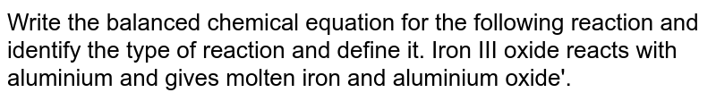 Write the balanced chemical equation for the following reaction and identify the type of reaction and define it. Iron III oxide reacts with aluminium and gives molten iron and aluminium oxide'.