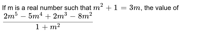 If m is a real number such that `m^2 + 1 = 3m`, the value of `(2m^5-5 m^4+2 m^3-8m^2)/(1+m^2)`