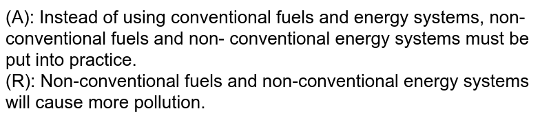 (A): Instead of using conventional fuels and energy systems, non-conventional fuels and non- conventional energy systems must be put into practice. <br> (R): Non-conventional fuels and non-conventional energy systems will cause more pollution.