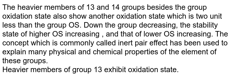 The heavier members of 13 and 14 groups besides the group oxidation state also show another oxidation state which is two unit less than the group OS. Down the group decreasing, the stability state of higher OS increasing , and that of lower OS increasing. The concept which is commonly called inert pair effect has been used to explain many physical and chemical properties of the element of these groups.  <br>  Heavier members of group 13 exhibit oxidation state.
