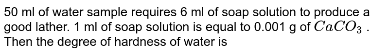 50 ml of water sample requires 6 ml of soap solution to produce a good lather. 1 ml of soap solution is equal to 0.001 g of `CaCO_3` . Then the degree of hardness of water is