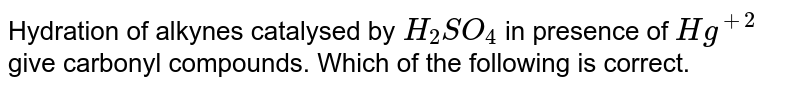 Hydration of alkynes catalysed by `H_2 SO_4` in presence of `Hg^(+2)` give carbonyl compounds. Which of the following is correct.