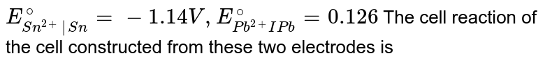 `E_(Sn^(2+) Sn)^@ = -1.14V, E_(Pb^(2+)IPb)^@ = 0.126` The cell reaction of the cell constructed from these two electrodes is