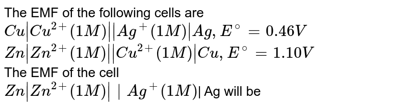 The EMF of the following cells are  <br>  `Cu|Cu^(2+) (1M)||Ag^(+) (1M)|Ag, E^@ = 0.46 V` <br>  `Zn|Zn^(2+) (1M)||Cu^(2+) (1M)|Cu, E^@ = 1.10 V`  <br>  The EMF of the cell   <br>  `Zn|Zn^(2+)(1M)|| Ag^(+ )(1M)`| Ag will be