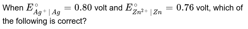 When `E_(Ag^(+) | Ag)^@ = 0.80`  volt and `E_(Zn^(2+)|Zn)^@ = 0.76` volt, which of the following is correct?