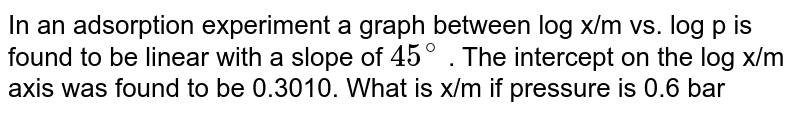 In an adsorption experiment a graph between log x/m vs. log p is found to be linear with a slope of `45^@` . The intercept on the log x/m axis was found to be 0.3010. What is x/m if pressure is 0.6 bar