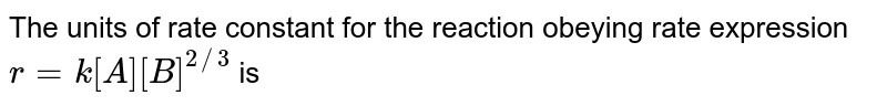 The units of rate constant for the reaction obeying rate expression, `r=k[A][B]^(2//3)` is