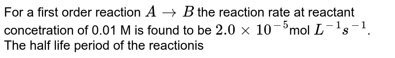 """For a first order reaction `AtoB`, the reaction rate at reactant concentration of `0.01` M is found to be `2.0xx10^(-5)"""" mol L""""^(-1)s^(-1)`. The half life period of the reaction is"""