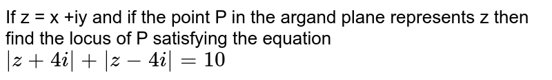 If z = x +iy and if the point P in the argand plane represents z then find the locus of P satisfying the equation <br>  ` z+ 4i  +  z -4i  = 10`