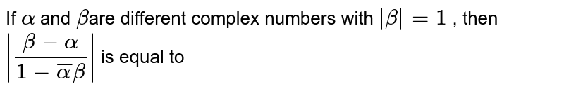 If `alpha` and `beta`are different complex numbers with `|beta| =1` , then `|(beta - alpha)/(1 - baralpha beta)|` is equal to