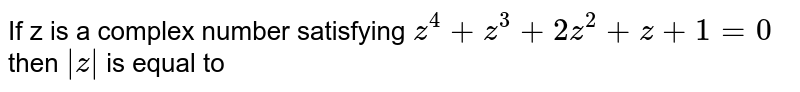 If z is a complex number satisfying `z^(4) + z^(3) + 2z^(2) + z + 1 = 0` then `|z|` is equal to