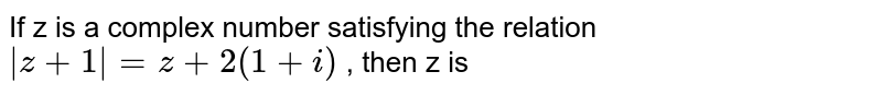 If z is a complex number satisfying the relation ` z+1  = z + 2 (1 +i)` , then z is
