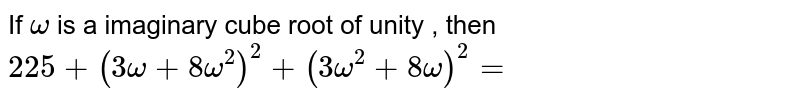 If `omega` is a imaginary cube root of unity , then `225 + (3 omega + 8 omega^(2))^(2) + (3 omega^(2) + 8 omega)^(2) =`