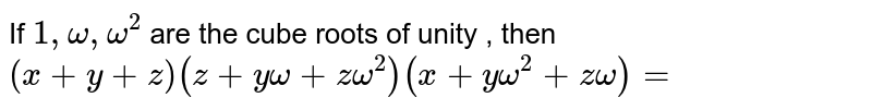 If `1 , omega , omega^(2)` are the cube roots of unity , then `(x + y + z) (z + y omega +  zomega^(2)) ( x + y omega^(2)  + z omega) = `