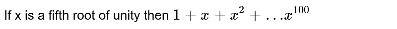If x is a fifth root of unity then `1 + x + x^(2) + …x^(100)`