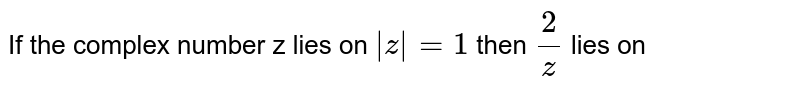 If the complex number z lies on `|z| = 1` then `(2)/(z)` lies on