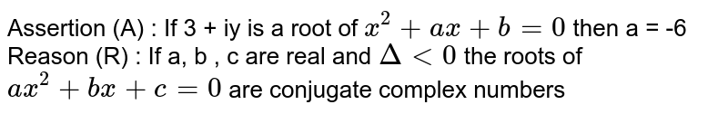 Assertion (A) : If 3 + iy is a root of `x^(2) + ax + b = 0` then a = -6 <br> Reason (R) : If a, b , c are real and `Delta lt 0` the roots of `ax^(2) + bx + c = 0` are conjugate complex numbers