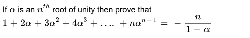 If `alpha` is an `n^(th)` root of unity then prove that `1+2alpha+3alpha^2+4alpha^3+….+nalpha^(n-1)=-(n)/(1-alpha)`