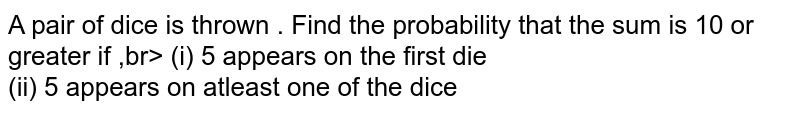 A pair of dice is thrown . Find the probability that the sum is 10 or greater if ,br> (i) 5 appears on the first die <br> (ii) 5 appears on atleast one of the dice