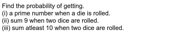 Find the probability of getting. <br> (i) a prime number when a die is rolled. <br> (ii) sum 9 when two dice are rolled. <br> (iii) sum atleast 10 when two dice are rolled.