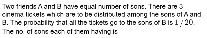 Two friends A and B have equal number of sons. There are 3 cinema tickets which are to be distributed among the sons of A and B. The probability that all the tickets go to the sons of B is `1//20`. The no. of sons each of them having is