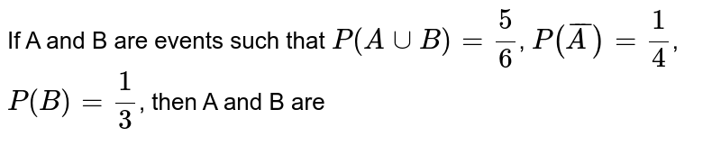 If A and B are events such that `P(AuuB)=(5)/(6)`, `P(barA)=(1)/(4)`, `P(B)=(1)/(3)`, then A and B are