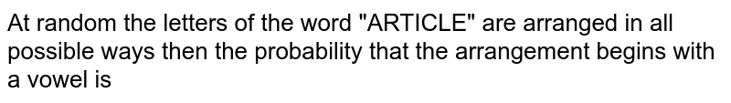 """At random the letters of the word """"ARTICLE"""" are arranged in all possible ways then the probability that the arrangement begins with a vowel is"""