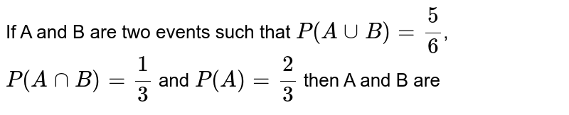 If A and B are two events such that `P(AuuB)=(5)/(6)`, `P(AnnB)=(1)/(3)` and `P(A)=(2)/(3)` then A and B are