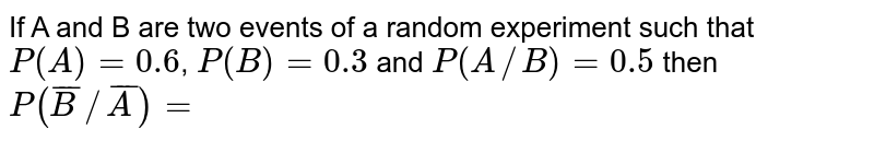 If A and B are two events of a random experiment such that `P(A)=0.6`, `P(B)=0.3` and `P(A//B)=0.5 ` then `P(barB//barA)=`