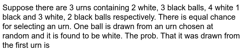 Suppose there are 3 urns containing 2 white, 3 black balls, 4 white 1 black and 3 white, 2 black balls respectively. There is equal chance for selecting an urn. One ball is drawn from an urn chosen at random and it is found to be white. The prob. That it was drawn from the first urn is