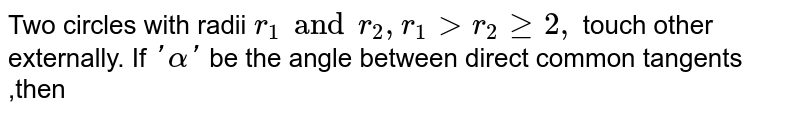 Two circles with radii `r_1 and r_2, r_1 gt r_2 ge 2, ` touch other externally. If `'alpha'` be the angle between direct common tangents ,then