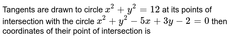 Tangents are drawn to circle ` x^(2) + y^(2) =12 ` at its points of intersection with the circle `x^(2) +y^(2) - 5x +3y -2=0 ` then coordinates of their point of intersection is