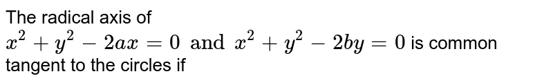 The radical axis of `x^(2) +y^(2) -2ax =0  and x^(2) +y^(2)  -2by =0 ` is common tangent to the circles if