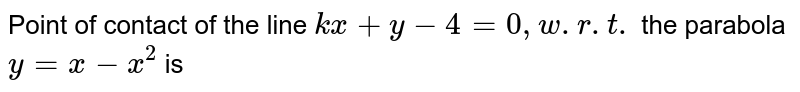 Point of contact of the line `kx + y-4 =0, w.r.t. ` the parabola `y=x -x^(2) ` is