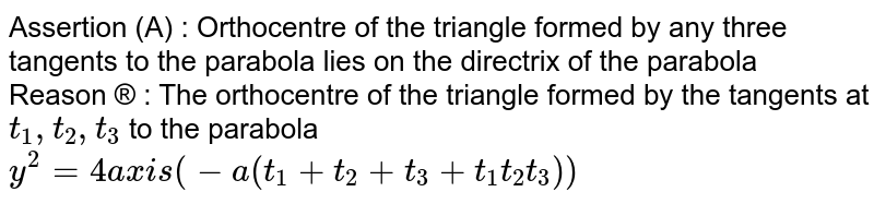 Assertion (A) : Orthocentre of the triangle formed by any three tangents to the parabola lies on the directrive of the parabola <br> Reason ® : The orthocentre of the triangle formed by the tangents at `t_1, t_2 ,t_3` to the parabola `y^(2) =4ax is (-a a ( t_1+t_2+t_3+t_1t_2t_3) ) `