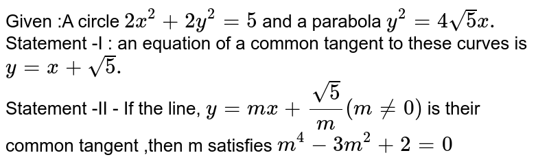 Given :A circle ` 2x^(2) +2y^(2) =5 ` and a parabola `y^(2) =4 sqrt5 x.`   <br> Statement -I : an equation of a common tangent to these curves is `y=x+sqrt5.`  <br> Statement -II - If the line, `y= mx+ ( sqrt5)/( m ) (mne0) ` is their common tangent ,then m satisfies `m^(4) -3m ^(2) +2=0 `