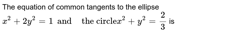 """The equation of common tangents to the ellipse <br> ` x^(2) +2y^(2) =1 and  """" the circle""""  x^(2) + y^(2)  =(2)/(3)  ` is"""