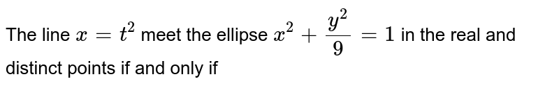 The line `x= t^(2) ` meet the ellipse `x^(2)  +(y^(2))/( 9) =1` in the real and distinct points if and only if