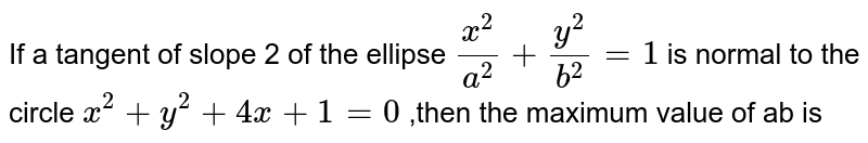If a tangent of slope 2 of the ellipse ` (x^(2))/( a^(2)) +(y^(2))/( b^(2)) =1 ` is normal to the circle `x^(2) +y^(2) +4x +1=0 ` ,then the maximum value of ab is