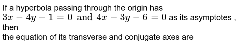 If a hyperbola passing through the origin has `3x-4y -1=0 and 4x -3y -6=0 ` as its asymptotes , then the equation of its transverse and conjugate axes are