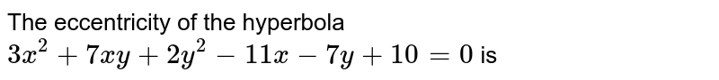 The eccentricity of the hyperbola <br> ` 3x^(2) +7xy +2y^(2) -11x -7y +10 =0  ` is