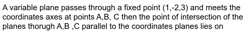 A variable plane passes through a fixed point (1,-2,3)  and meets the coordinates axes at points A,B, C then the point of intersection of the planes thorugh A,B ,C  parallel to the coordinates planes lies on