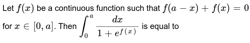 Let `f(x)` be a continuous function such that `f(a-x)+f(x)=0` for `x in [0, a]`. Then `int_(0)^(a)(dx)/(1+e^(f(x)))` is equal to