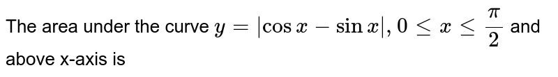 The area under the curve  `y= cosx-sinx , 0 le x le (pi)/(2)` and above x-axis is