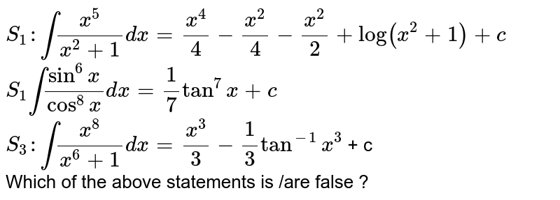 `S_(1) : int (x^(5))/(x^(2) + 1) dx = (x^(4))/(4) - (x^(2))/(4) - (x^(2))/(2) + log (x^(2) + 1) + c ` <br> `S_(1) int (sin^(6)x)/(cos^(8) x) dx = (1)/(7) tan^(7) x + c ` <br> `S_(3): int (x^(8))/(x^(6) +1) dx = (x^(3))/(3) -(1)/(3) tan^(-1)x^(3)` + c  <br> Which of the above statements is /are false ?