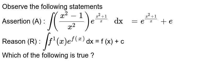 """Observe the following statements <br> Assertion (A) : `int((x^(2) -1)/(x^(2)) ) e^((x^(2) +1)/(x)) """" dx """" = e^((x^(2)+1)/(x)) + e ` <br> Reason (R) : `int f^(1) (x) e^(f(x)) `dx = f (x) + c<br> Which of the following is true ?"""