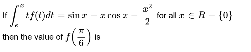 If `int_(e)^(x) t f(t)dt= sin x - x cos x - (x^(2))/(2)` for all `x in R - {0}` then the value of `f(pi/6)` is